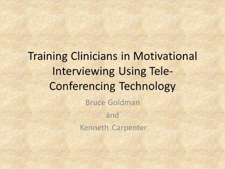 Training Clinicians in Motivational Interviewing Using Tele- Conferencing Technology Bruce Goldman and Kenneth Carpenter.