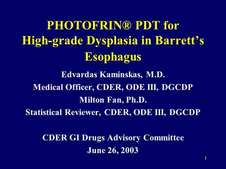 1 PHOTOFRIN® PDT for High-grade Dysplasia in Barrett's Esophagus Edvardas Kaminskas, M.D. Medical Officer, CDER, ODE III, DGCDP Milton Fan, Ph.D. Statistical.