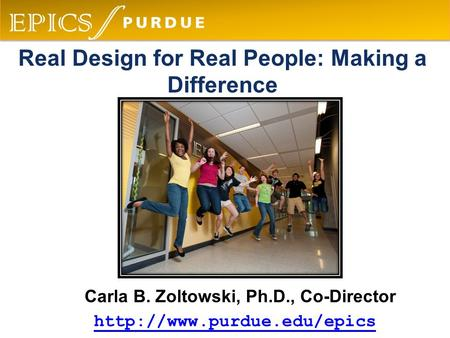 Carla B. Zoltowski, Ph.D., Co-Director  Real Design for Real People: Making a Difference.