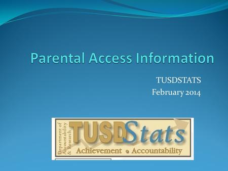 TUSDSTATS February 2014. To Create A Parental Access Account Parents need: Parents need the following:  Parental Access Sheet: Parents need to contact.