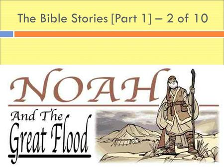 The Bible Stories [Part 1] – 2 of 10. Once there was a very good man. His name was Noah, and he loved God very much. And God loved Noah.