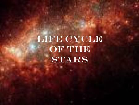 Life Cycle of the Stars. The Making of the Star Stars are formed in nebulae, which are large clouds of dust and gas. Some of these clouds can get be up.