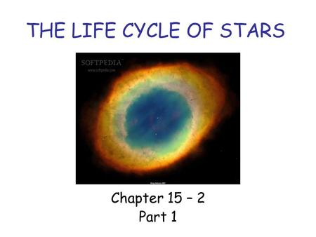 THE LIFE CYCLE OF STARS Chapter 15 – 2 Part 1. TYPES OF STARS A star can be classified as one type of star early in its life, and as a different type.