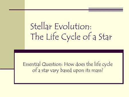 Stellar Evolution: The Life Cycle of a Star Essential Question: How does the life cycle of a star vary based upon its mass?