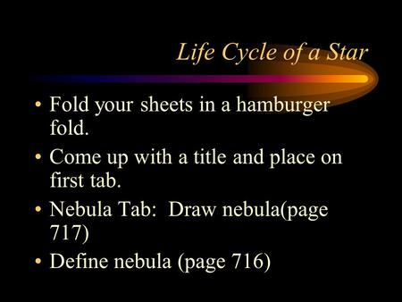 Life Cycle of a Star Fold your sheets in a hamburger fold. Come up with a title and place on first tab. Nebula Tab: Draw nebula(page 717) Define nebula.