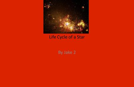 Life Cycle of a Star By Jake 2. A star begins as a a Star begins as a nebulau.