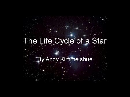 The Life Cycle of a Star By Andy Kimmelshue. The birth of a star Stars are formed from gas and dust pulled together by gravity inside of a Nebula. A.