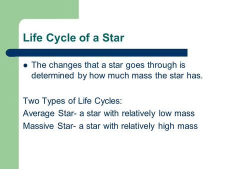 Life Cycle of a Star The changes that a star goes through is determined by how much mass the star has. Two Types of Life Cycles: Average Star- a star with.