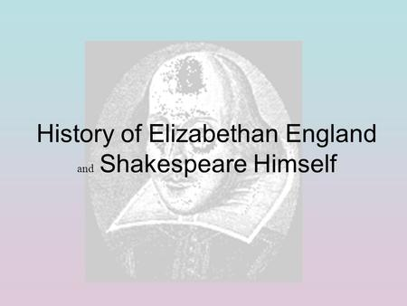 History of Elizabethan England and Shakespeare Himself.