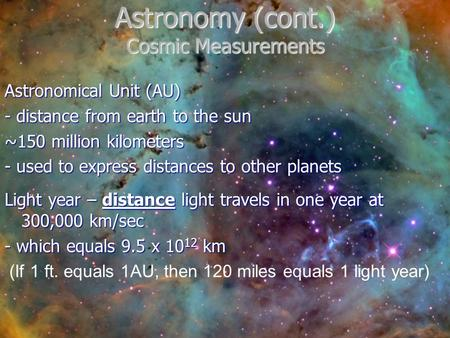 Astronomy (cont.) Cosmic Measurements Astronomical Unit (AU) - distance from earth to the sun ~150 million kilometers - used to express distances to other.