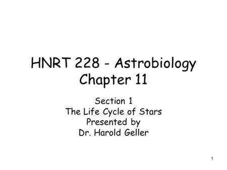 1 HNRT 228 - Astrobiology Chapter 11 Section 1 The Life Cycle of Stars Presented by Dr. Harold Geller.