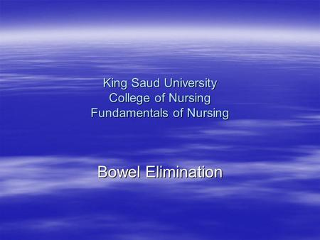 King Saud University College of Nursing Fundamentals of Nursing Bowel Elimination.