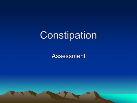 Constipation Assessment. Constipation More common in people >65 26% men 34% women complain of constipation Related to low food intake, not fibre or fluid.