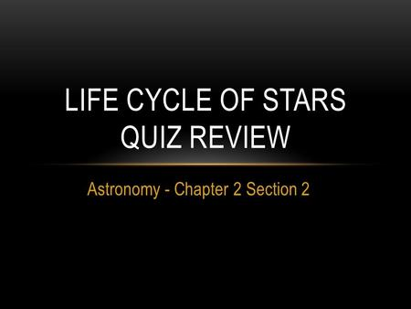 Astronomy - Chapter 2 Section 2 LIFE CYCLE OF STARS QUIZ REVIEW.