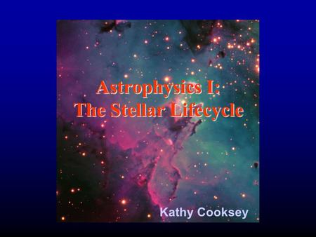 Astrophysics I: The Stellar Lifecycle Kathy Cooksey.
