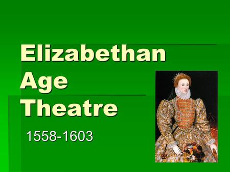 Elizabethan Age Theatre 1558-1603. Origins of Elizabethan Age  Named for Queen Elizabeth I of England  QE was a strong supporter of the arts (literature,