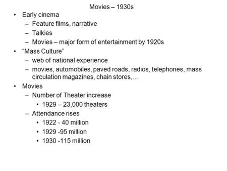 "Movies – 1930s Early cinema –Feature films, narrative –Talkies –Movies – major form of entertainment by 1920s ""Mass Culture"" –web of national experience."