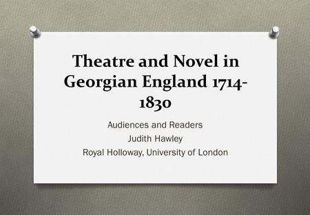 Theatre and Novel in Georgian England 1714- 1830 Audiences and Readers Judith Hawley Royal Holloway, University of London.