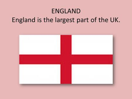 ENGLAND England is the largest part of the UK.. The capital of England is London.