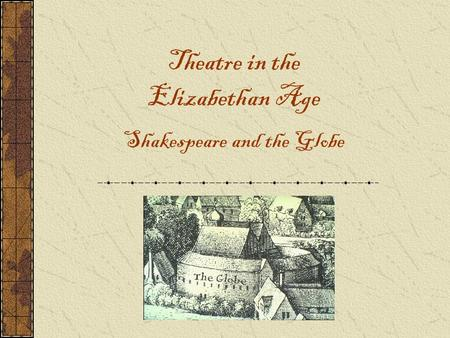 Theatre in the Elizabethan Age Shakespeare and the Globe.