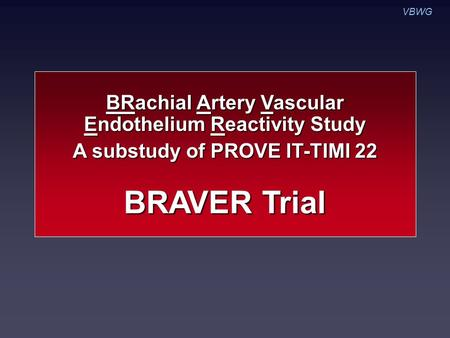 VBWG BRAVER Trial BRachial Artery Vascular Endothelium Reactivity Study A substudy of PROVE IT-TIMI 22.