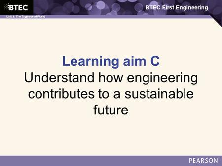 BTEC First Engineering Unit 1: The Engineered World Learning aim C Understand how engineering contributes to a sustainable future BTEC First Engineering.