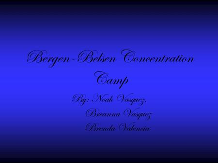 Bergen-Belsen Concentration Camp By: Noah Vasquez, Breanna Vasquez Brenda Valencia.