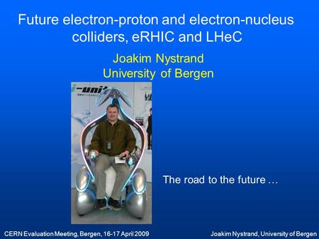 CERN Evaluation Meeting, Bergen, 16-17 April 2009Joakim Nystrand, University of Bergen Future electron-proton and electron-nucleus colliders, eRHIC and.