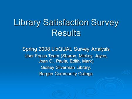 Library Satisfaction Survey Results Spring 2008 LibQUAL Survey Analysis User Focus Team (Sharon, Mickey, Joyce, Joan C., Paula, Edith, Mark) Sidney Silverman.