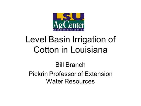 Level Basin Irrigation of Cotton in Louisiana Bill Branch Pickrin Professor of Extension Water Resources.