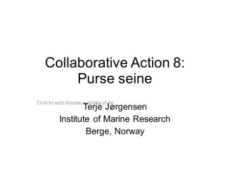 Click to edit Master subtitle style Collaborative Action 8: Purse seine Terje Jørgensen Institute of Marine Research Berge, Norway.