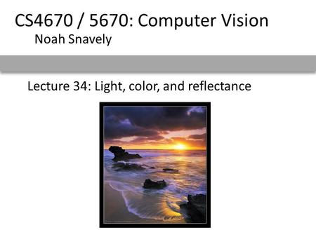 Lecture 34: Light, color, and reflectance CS4670 / 5670: Computer Vision Noah Snavely.