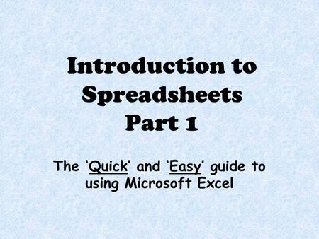 Introduction to Spreadsheets Part 1 The 'Quick' and 'Easy' guide to using Microsoft Excel.