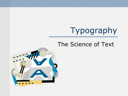 Typography The Science of Text. Fonts Style of type How many fonts in a document? Conservative--one font Typical--two fonts Use a third for emphasis.