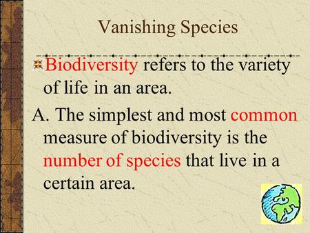 Vanishing Species Biodiversity refers to the variety of life in an area. A. The simplest and most common measure of biodiversity is the number of species.