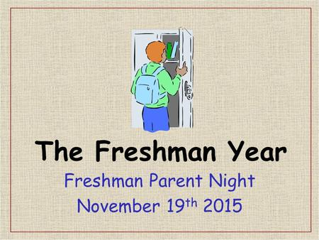 The Freshman Year Freshman Parent Night November 19 th 2015.