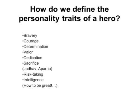 How do we define the personality traits of a hero? Bravery Courage Determination Valor Dedication Sacrifice (Jadhav, Aparna) Risk-taking Intelligence (How.