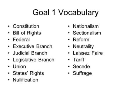 Goal 1 Vocabulary Constitution Bill of Rights Federal Executive Branch Judicial Branch Legislative Branch Union States' Rights Nullification Nationalism.
