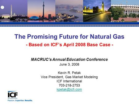 MACRUC's Annual Education Conference June 3, 2008 Kevin R. Petak Vice President, Gas Market Modeling ICF International 703-218-2753 The.
