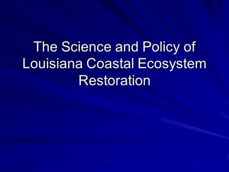 The Science and Policy of Louisiana Coastal Ecosystem Restoration.