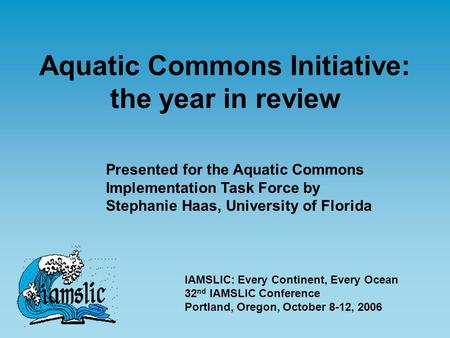 Aquatic Commons Initiative: the year in review Presented for the Aquatic Commons Implementation Task Force by Stephanie Haas, University of Florida IAMSLIC: