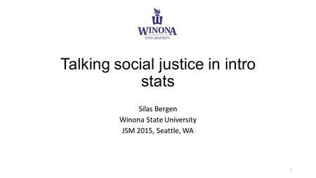 Talking social justice in intro stats Silas Bergen Winona State University JSM 2015, Seattle, WA 1.