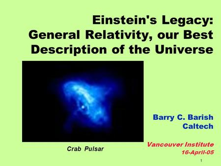1 Einstein's Legacy: General Relativity, our Best Description of the Universe Barry C. Barish Caltech Vancouver Institute 16-April-05 Crab Pulsar.