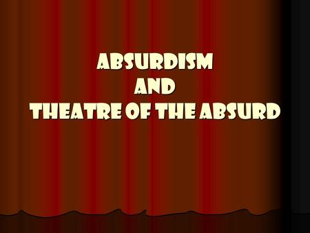 ABSURDISM AND THEATRE OF THE ABSURD. ABSURDISM A philosophy born out of the existential movement and prompted by writers like Albert Camus. A philosophy.
