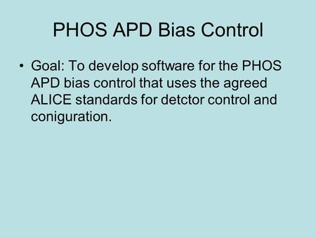 PHOS APD Bias Control Goal: To develop software for the PHOS APD bias control that uses the agreed ALICE standards for detctor control and coniguration.