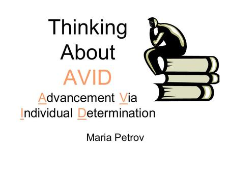 Thinking About AVID Advancement Via Individual Determination Maria Petrov.