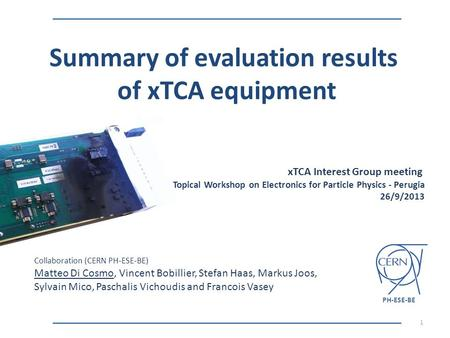 XTCA Interest Group meeting Topical Workshop on Electronics for Particle Physics - Perugia 26/9/2013 Summary of evaluation results of xTCA equipment 1.
