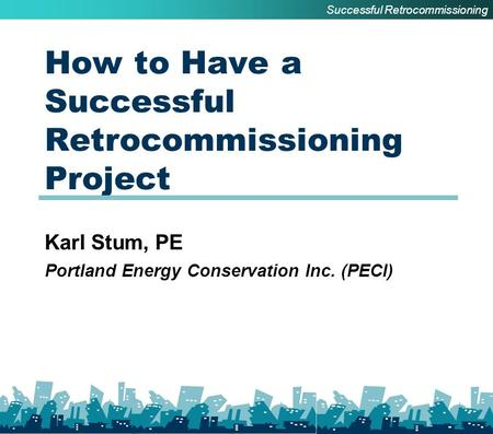 How to Have a Successful Retrocommissioning Project Karl Stum, PE Portland Energy Conservation Inc. (PECI) Successful Retrocommissioning.