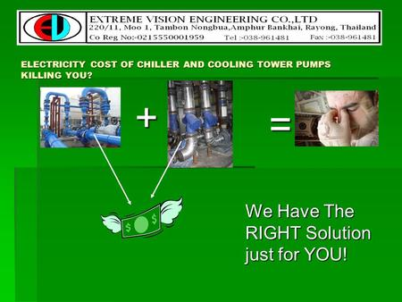 ELECTRICITY COST OF CHILLER AND COOLING TOWER PUMPS KILLING YOU? We Have The RIGHT Solution just for YOU! + =