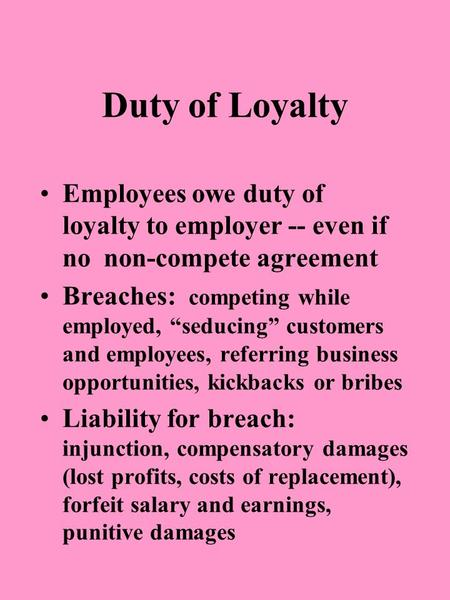 "Duty of Loyalty Employees owe duty of loyalty to employer -- even if no non-compete agreement Breaches: competing while employed, ""seducing"" customers."